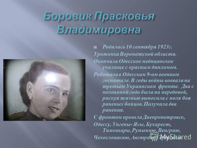 Родилась 10 сентября 1923 г. Уроженка Воронежской области. Окончила Одесское медицинское училище с красным дипломом. Работала в Одесском 9- ом военном госпитале. В годы войны воевала на третьем Украинском фронте. Два с половиной года была на передово