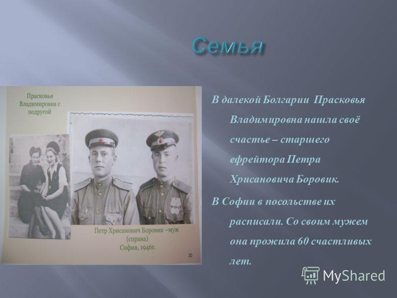 В далекой Болгарии Прасковья Владимировна нашла своё счастье – старшего ефрейтора Петра Хрисановича Боровик. В Софии в посольстве их расписали. Со своим мужем она прожила 60 счастливых лет.