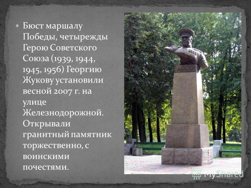 Бюст маршалу Победы, четырежды Герою Советского Союза (1939, 1944, 1945, 1956) Георгию Жукову установили весной 2007 г. на улице Железнодорожной. Открывали гранитный памятник торжественно, с воинскими почестями.
