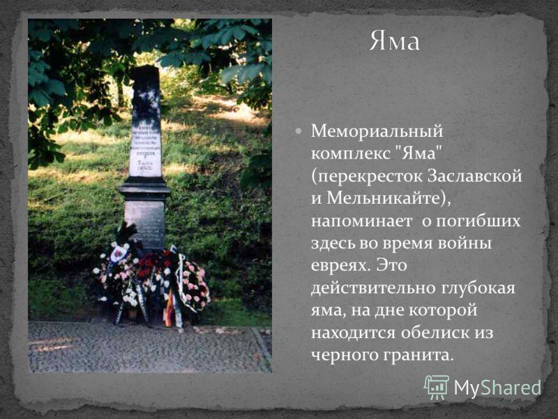 Мемориальный комплекс Яма (перекресток Заславской и Мельникайте), напоминает о погибших здесь во время войны евреях. Это действительно глубокая яма, на дне которой находится обелиск из черного гранита.