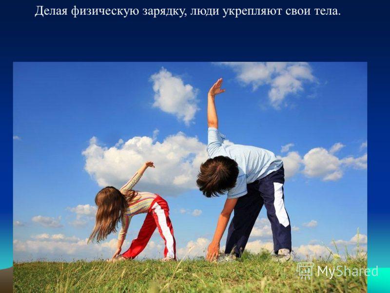 6 Делая физическую зарядку, люди укрепляют свои тела.