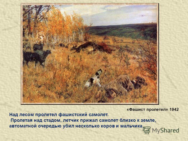 Над лесом пролетел фашистский самолет. Пролетая над стадом, летчик прижал самолет близко к земле, автоматной очередью убил несколько коров и мальчика. «Фашист пролетел» 1942