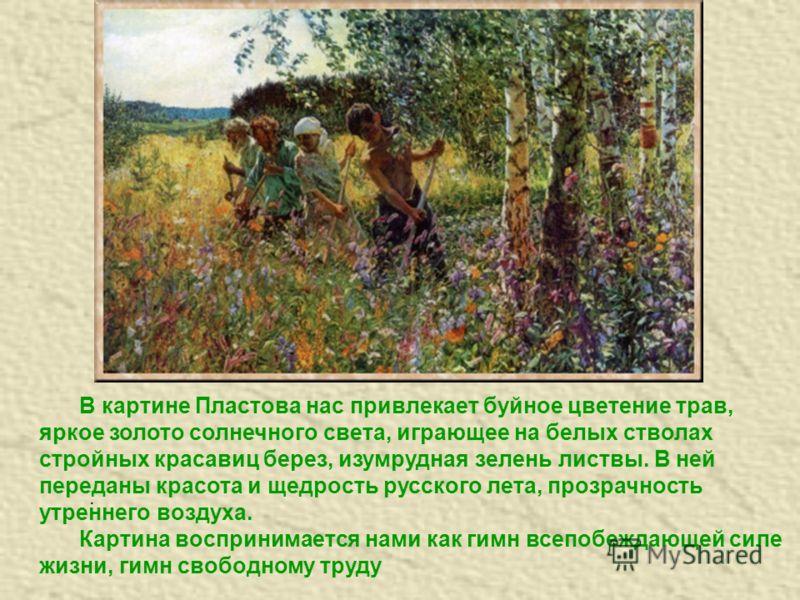 . В картине Пластова нас привлекает буйное цветение трав, яркое золото солнечного света, играющее на белых стволах стройных красавиц берез, изумрудная зелень листвы. В ней переданы красота и щедрость русского лета, прозрачность утреннего воздуха. Кар