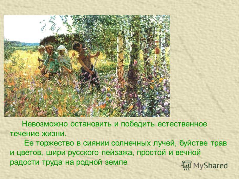 Невозможно остановить и победить естественное течение жизни. Ее торжество в сиянии солнечных лучей, буйстве трав и цветов, шири русского пейзажа, простой и вечной радости труда на родной земле