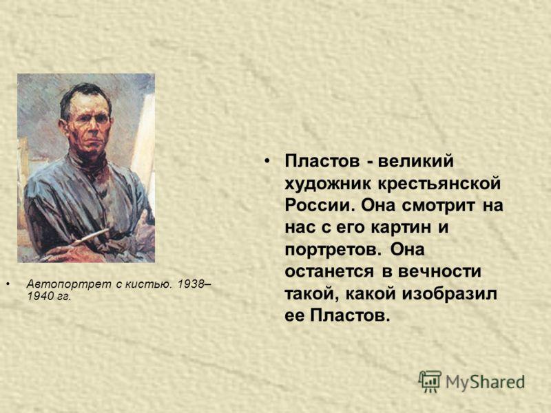 Пластов - великий художник крестьянской России. Она смотрит на нас с его картин и портретов. Она останется в вечности такой, какой изобразил ее Пластов. Автопортрет с кистью. 1938– 1940 гг.