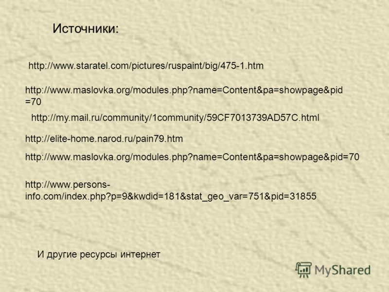 Источники: http://www.maslovka.org/modules.php?name=Content&pa=showpage&pid =70 http://my.mail.ru/community/1community/59CF7013739AD57C.html http://elite-home.narod.ru/pain79.htm http://www.maslovka.org/modules.php?name=Content&pa=showpage&pid=70 И д