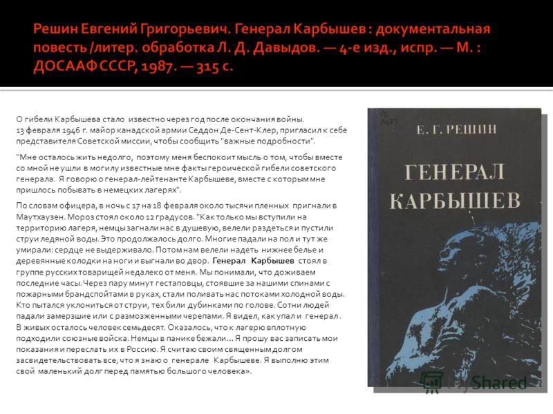 О гибели Карбышева стало известно через год после окончания войны. 13 февраля 1946 г. майор канадской армии Седдон Де-Сент-Клер, пригласил к себе представителя Советской миссии, чтобы сообщить