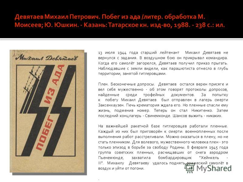 13 июля 1944 года старший лейтенант Михаил Девятаев не вернулся с задания. В воздушном бою он прикрывал командира. Когда его самолёт загорелся, Девятаев получил приказ прыгать. Наблюдавшие с земли видели, как парашютиста отнесло в глубь территории, з