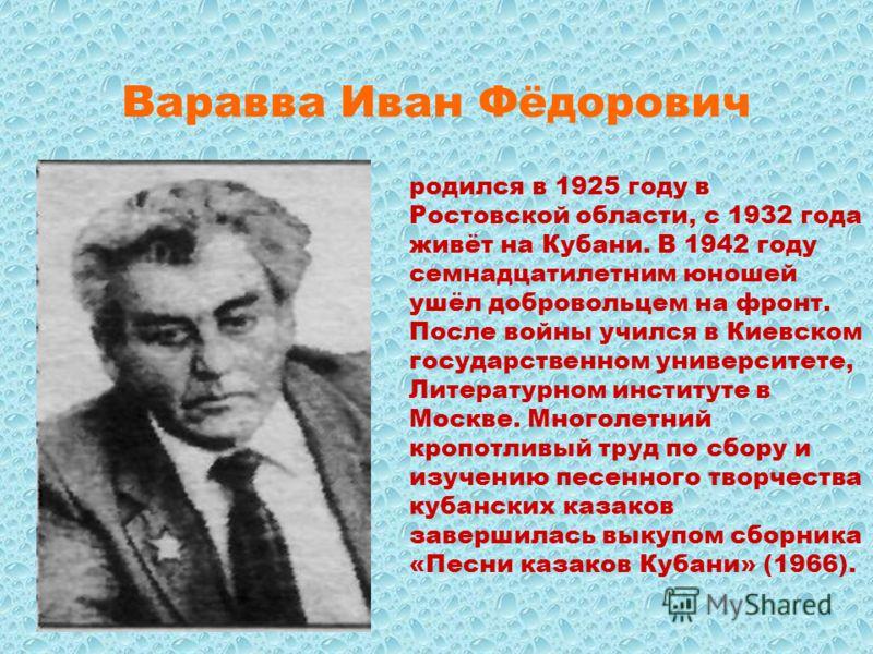Варавва Иван Фёдорович родился в 1925 году в Ростовской области, с 1932 года живёт на Кубани. В 1942 году семнадцатилетним юношей ушёл добровольцем на фронт. После войны учился в Киевском государственном университете, Литературном институте в Москве.