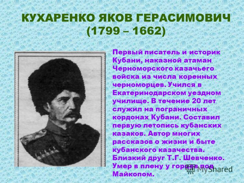 КУХАРЕНКО ЯКОВ ГЕРАСИМОВИЧ (1799 – 1662) Первый писатель и историк Кубани, наказной атаман Черноморского казачьего войска из числа коренных черноморцев. Учился в Екатеринодарском уездном училище. В течение 20 лет служил на пограничных кордонах Кубани