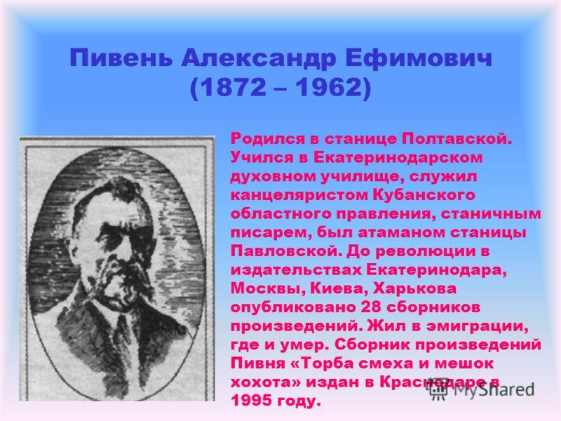Пивень Александр Ефимович (1872 – 1962) Родился в станице Полтавской. Учился в Екатеринодарском духовном училище, служил канцеляристом Кубанского областного правления, станичным писарем, был атаманом станицы Павловской. До революции в издательствах Е
