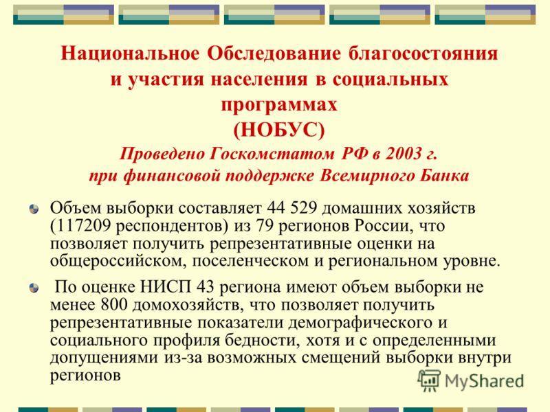 Национальное Обследование благосостояния и участия населения в социальных программах (НОБУС) Проведено Госкомстатом РФ в 2003 г. при финансовой поддержке Всемирного Банка Объем выборки составляет 44 529 домашних хозяйств (117209 респондентов) из 79 р