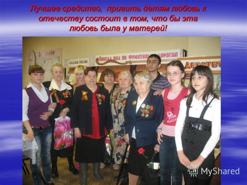 Лучшее средство, привить детям любовь к отечеству состоит в том, что бы эта любовь была у матерей!