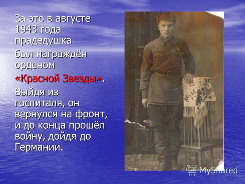 За это в августе 1943 года прадедушка был награждён орденом «Красной Звезды». Выйдя из госпиталя, он вернулся на фронт, и до конца прошёл войну, дойдя до Германии.