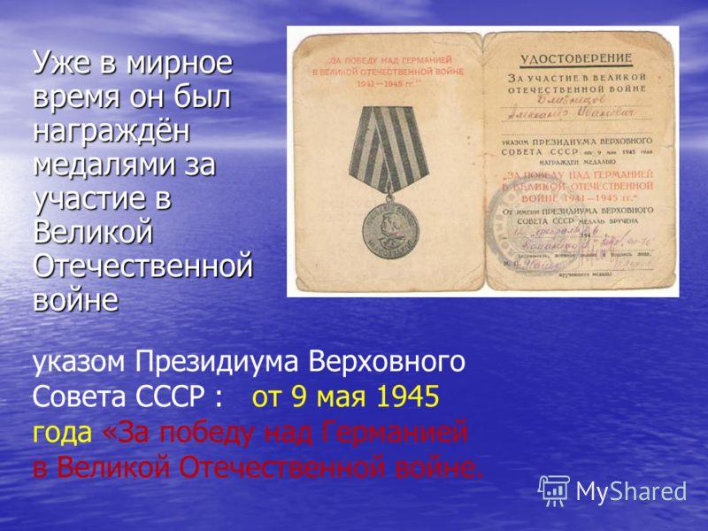 Уже в мирное время он был награждён медалями за участие в Великой Отечественной войне указом Президиума Верховного Совета СССР : от 9 мая 1945 года «За победу над Германией в Великой Отечественной войне.