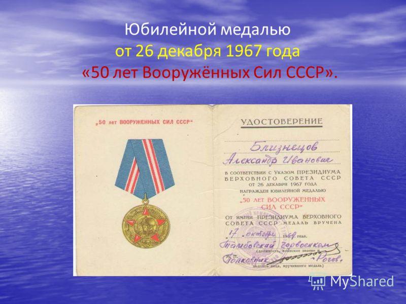 Юбилейной медалью от 26 декабря 1967 года «50 лет Вооружённых Сил СССР».