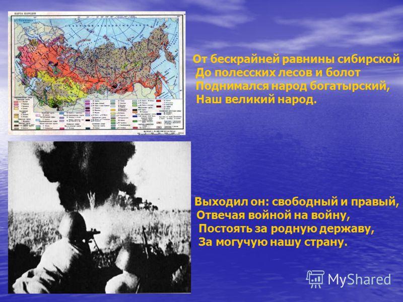 От бескрайней равнины сибирской До полесских лесов и болот Поднимался народ богатырский, Наш великий народ. Выходил он: свободный и правый, Отвечая войной на войну, Постоять за родную державу, За могучую нашу страну.