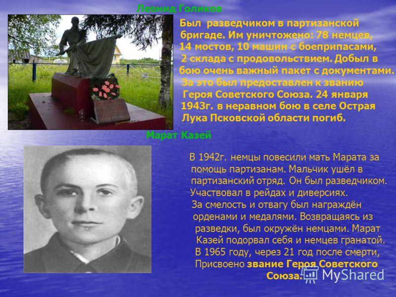 Леонид Голиков Был разведчиком в партизанской бригаде. Им уничтожено: 78 немцев, 14 мостов, 10 машин с боеприпасами, 2 склада с продовольствием. Добыл в бою очень важный пакет с документами. За это был предоставлен к званию Героя Советского Союза. 24