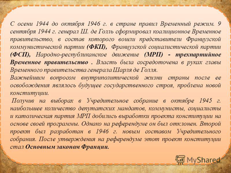 С осени 1944 до октября 1946 г. в стране правил Временный режим. 9 сентября 1944 г. генерал Ш. де Голль сформировал коалиционное Временное правительство, в состав которого вошли представители Французской коммунистической партии (ФКП), Французской соц