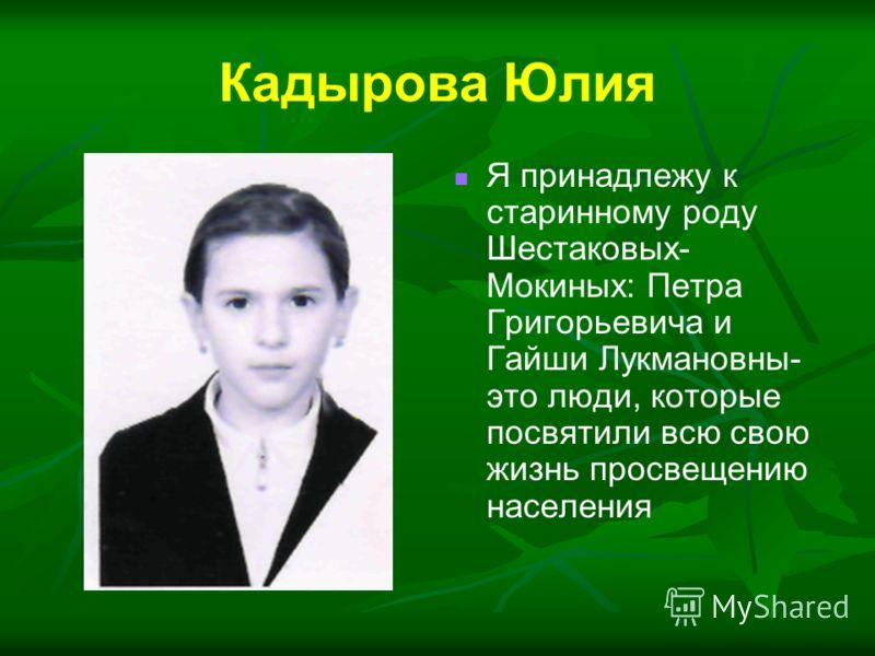 Я принадлежу к старинному роду Шестаковых- Мокиных: Петра Григорьевича и Гайши Лукмановны- это люди, которые посвятили всю свою жизнь просвещению населения