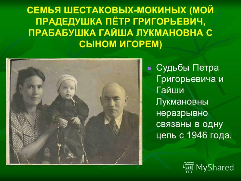 СЕМЬЯ ШЕСТАКОВЫХ-МОКИНЫХ (МОЙ ПРАДЕДУШКА ПЁТР ГРИГОРЬЕВИЧ, ПРАБАБУШКА ГАЙША ЛУКМАНОВНА С СЫНОМ ИГОРЕМ) Судьбы Петра Григорьевича и Гайши Лукмановны неразрывно связаны в одну цепь с 1946 года.