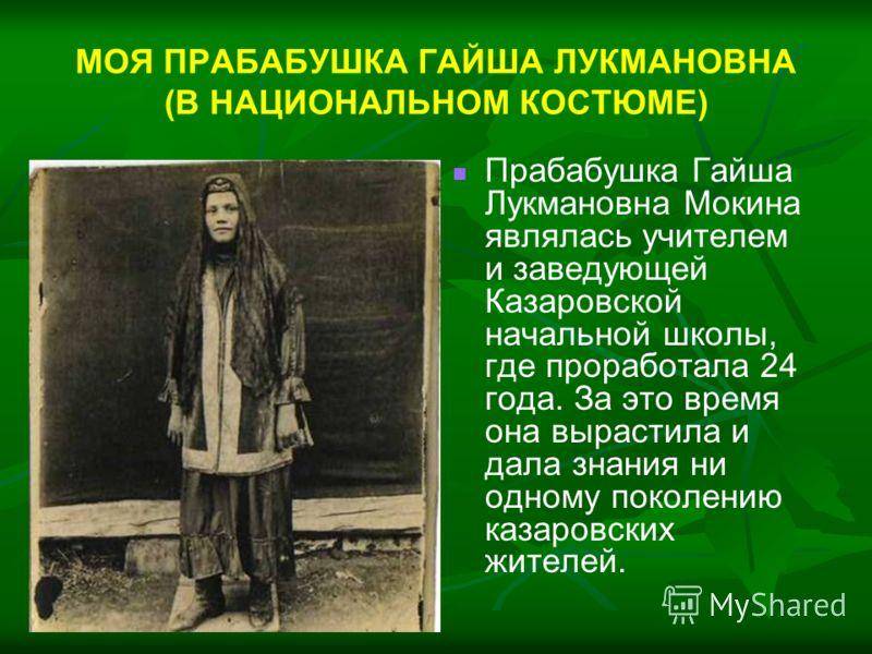 МОЯ ПРАБАБУШКА ГАЙША ЛУКМАНОВНА (В НАЦИОНАЛЬНОМ КОСТЮМЕ) Прабабушка Гайша Лукмановна Мокина являлась учителем и заведующей Казаровской начальной школы, где проработала 24 года. За это время она вырастила и дала знания ни одному поколению казаровских