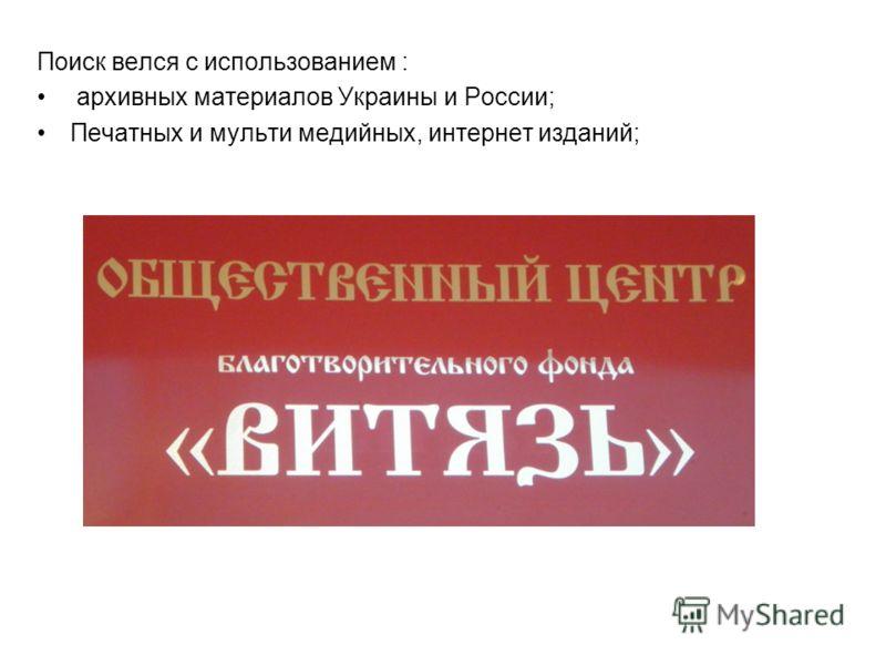 Поиск велся с использованием : архивных материалов Украины и России; Печатных и мульти медийных, интернет изданий;