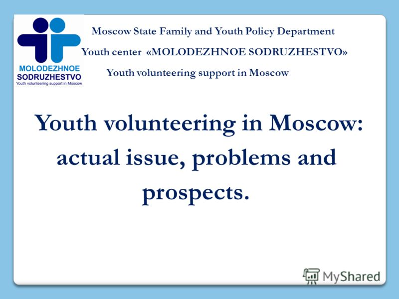Moscow State Family and Youth Policy Department Youth center «MOLODEZHNOE SODRUZHESTVO» Youth volunteering support in Moscow Youth volunteering in Moscow: actual issue, problems and prospects.