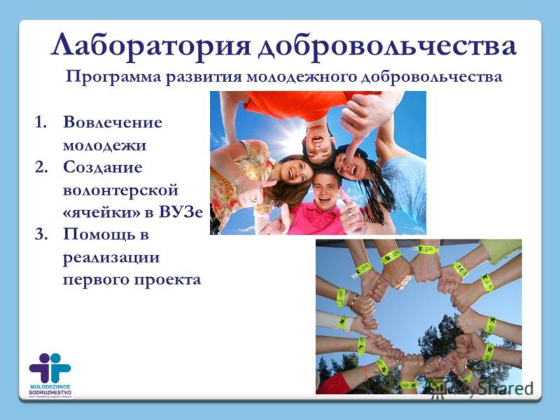 Лаборатория добровольчества Программа развития молодежного добровольчества 1.Вовлечение молодежи 2.Создание волонтерской «ячейки» в ВУЗе 3.Помощь в реализации первого проекта