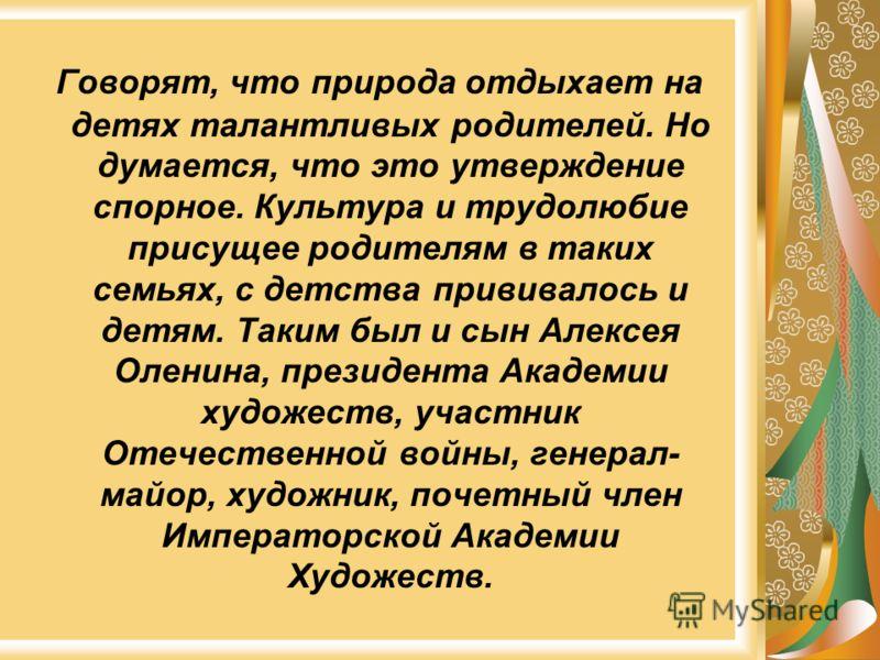 Говорят, что природа отдыхает на детях талантливых родителей. Но думается, что это утверждение спорное. Культура и трудолюбие присущее родителям в таких семьях, с детства прививалось и детям. Таким был и сын Алексея Оленина, президента Академии худож