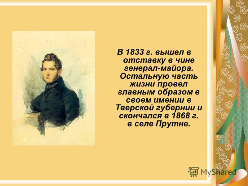 В 1833 г. вышел в отставку в чине генерал-майора. Остальную часть жизни провел главным образом в своем имении в Тверской губернии и скончался в 1868 г. в селе Прутне.