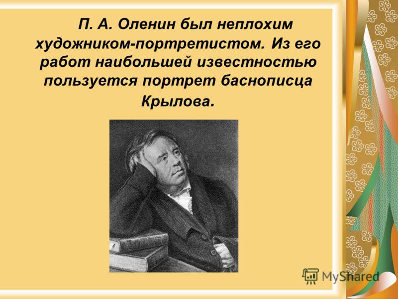 П. А. Оленин был неплохим художником-портретистом. Из его работ наибольшей известностью пользуется портрет баснописца Крылова.