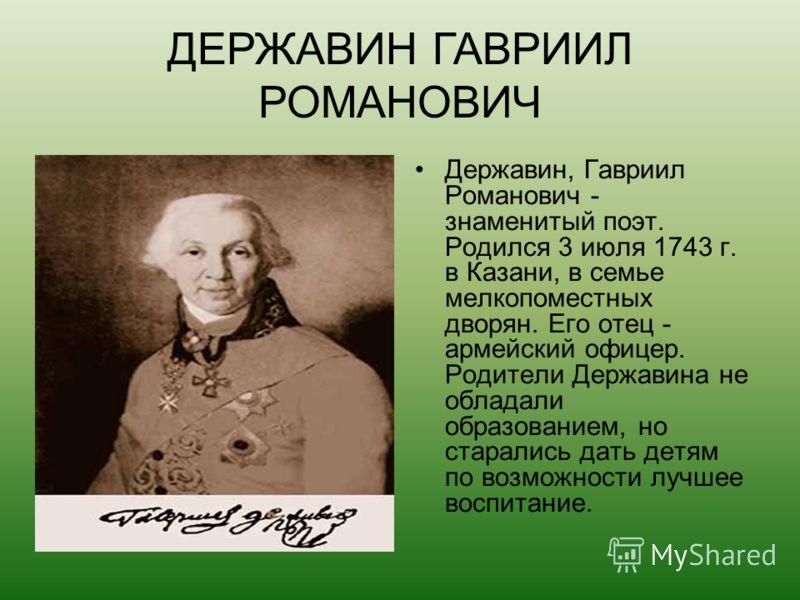 Державин, Гавриил Романович - знаменитый поэт. Родился 3 июля 1743 г. в Казани, в семье мелкопоместных дворян. Его отец - армейский офицер. Родители Державина не обладали образованием, но старались дать детям по возможности лучшее воспитание. ДЕРЖАВИ