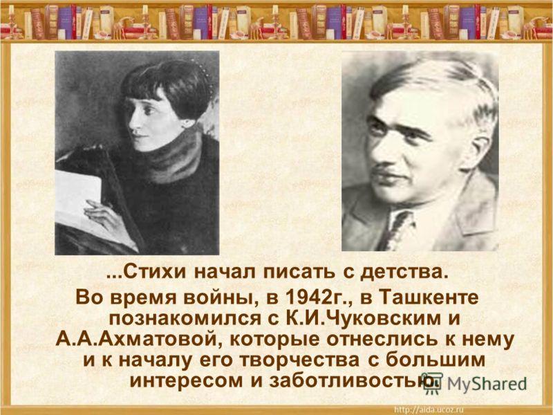...Стихи начал писать с детства. Во время войны, в 1942г., в Ташкенте познакомился с К.И.Чуковским и А.А.Ахматовой, которые отнеслись к нему и к началу его творчества с большим интересом и заботливостью.