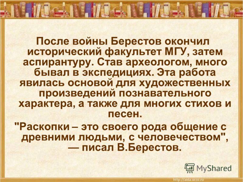 После войны Берестов окончил исторический факультет МГУ, затем аспирантуру. Став археологом, много бывал в экспедициях. Эта работа явилась основой для художественных произведений познавательного характера, а также для многих стихов и песен.