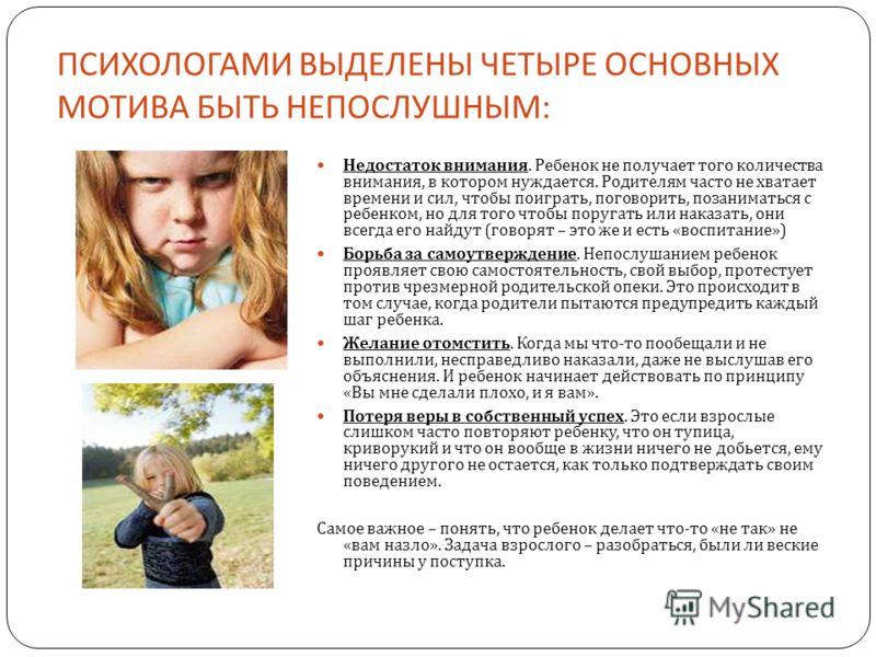 ПСИХОЛОГАМИ ВЫДЕЛЕНЫ ЧЕТЫРЕ ОСНОВНЫХ МОТИВА БЫТЬ НЕПОСЛУШНЫМ : Недостаток внимания. Ребенок не получает того количества внимания, в котором нуждается. Родителям часто не хватает времени и сил, чтобы поиграть, поговорить, позаниматься с ребенком, но д