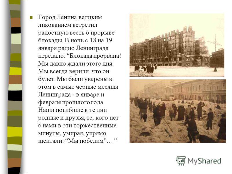 n Город Ленина великим ликованием встретил радостную весть о прорыве блокады. В ночь с 18 на 19 января радио Ленинграда передало: Блокада прорвана! Мы давно ждали этого дня. Мы всегда верили, что он будет. Мы были уверены в этом в самые черные месяцы