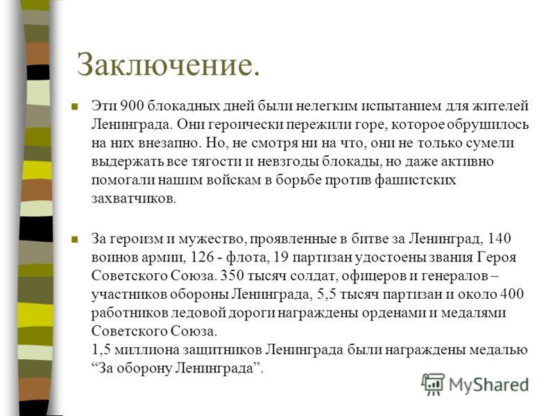 Заключение. n Эти 900 блокадных дней были нелегким испытанием для жителей Ленинграда. Они героически пережили горе, которое обрушилось на них внезапно. Но, не смотря ни на что, они не только сумели выдержать все тягости и невзгоды блокады, но даже ак