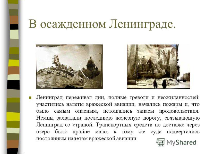 В осажденном Ленинграде. n Ленинград переживал дни, полные тревоги и неожиданностей: участились налеты вражеской авиации, начались пожары и, что было самым опасным, истощались запасы продовольствия. Немцы захватили последнюю железную дорогу, связываю