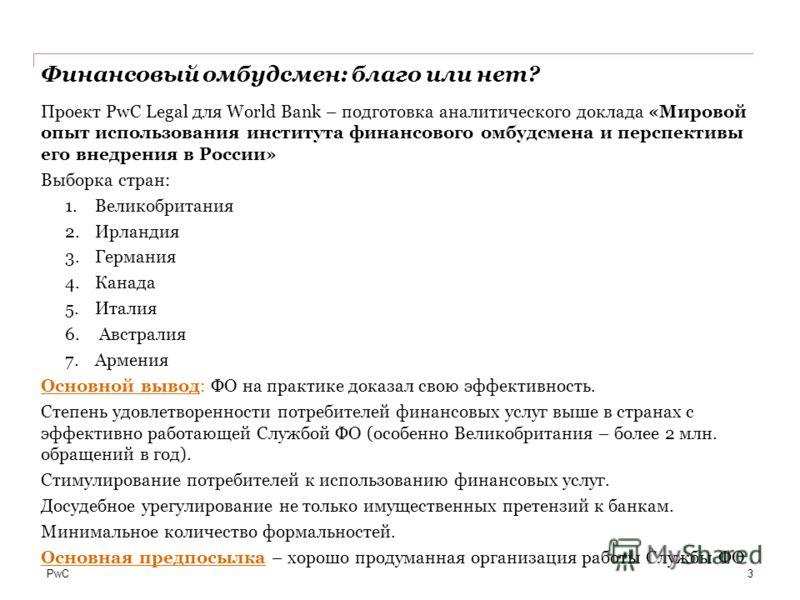 PwC Финансовый омбудсмен: благо или нет? 3 Проект PwC Legal для World Bank – подготовка аналитического доклада «Мировой опыт использования института финансового омбудсмена и перспективы его внедрения в России» Выборка стран: 1.Великобритания 2.Ирланд
