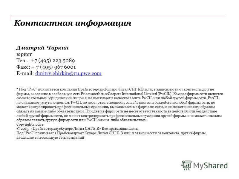 Контактная информация Дмитрий Чиркин юрист Тел.: +7 (495) 223 5089 Факс: + 7 (495) 967 6001 E-mail: dmitry.chirkin@ru.pwc.comdmitry.chirkin@ru.pwc.com * Под