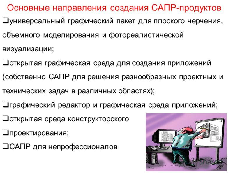 Основные направления создания САПР-продуктов универсальный графический пакет для плоского черчения, объемного моделирования и фотореалистической визуализации; открытая графическая среда для создания приложений (собственно САПР для решения разнообразн