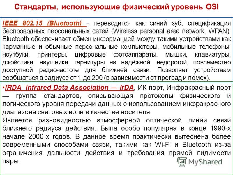 Стандарты, использующие физический уровень OSI IEEE 802.15 (Bluetooth) - переводится как синий зуб, спецификация беспроводных персональных сетей (Wireless personal area network, WPAN). Bluetooth обеспечивает обмен информацией между такими устройствам