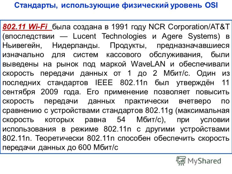 Стандарты, использующие физический уровень OSI 802.11 Wi-Fi была создана в 1991 году NCR Corporation/AT&T (впоследствии Lucent Technologies и Agere Systems) в Ньивегейн, Нидерланды. Продукты, предназначавшиеся изначально для систем кассового обслужив