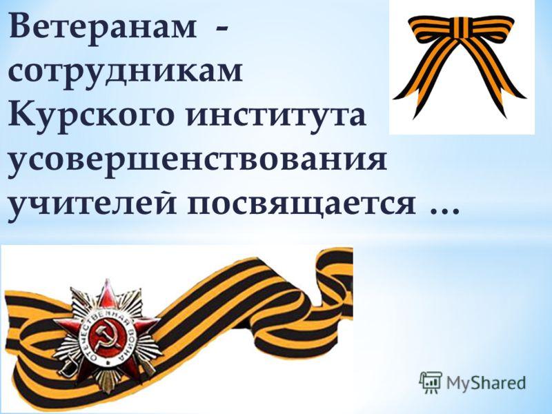 Ветеранам - сотрудникам Курского института усовершенствования учителей посвящается …