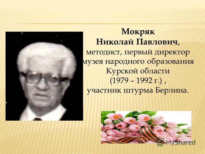 Мокряк Николай Павлович, методист, первый директор музея народного образования Курской области (1979 – 1992 г.), участник штурма Берлина.