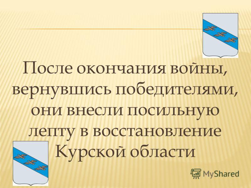 После окончания войны, вернувшись победителями, они внесли посильную лепту в восстановление Курской области