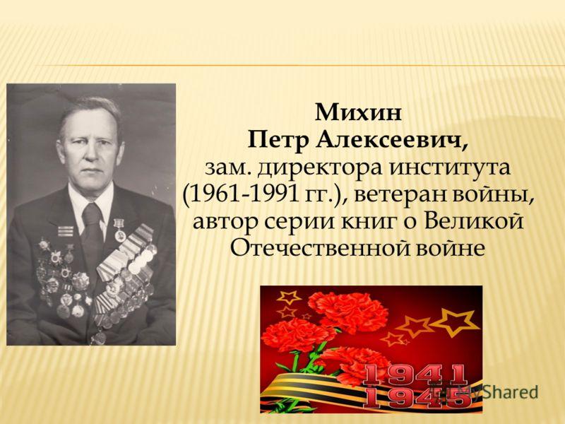 Михин Петр Алексеевич, зам. директора института (1961-1991 гг.), ветеран войны, автор серии книг о Великой Отечественной войне