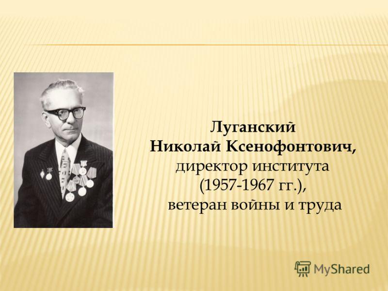 Луганский Николай Ксенофонтович, директор института (1957-1967 гг.), ветеран войны и труда