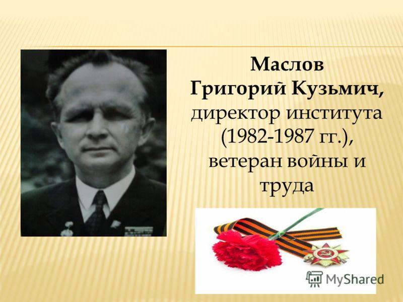 Маслов Григорий Кузьмич, директор института (1982-1987 гг.), ветеран войны и труда